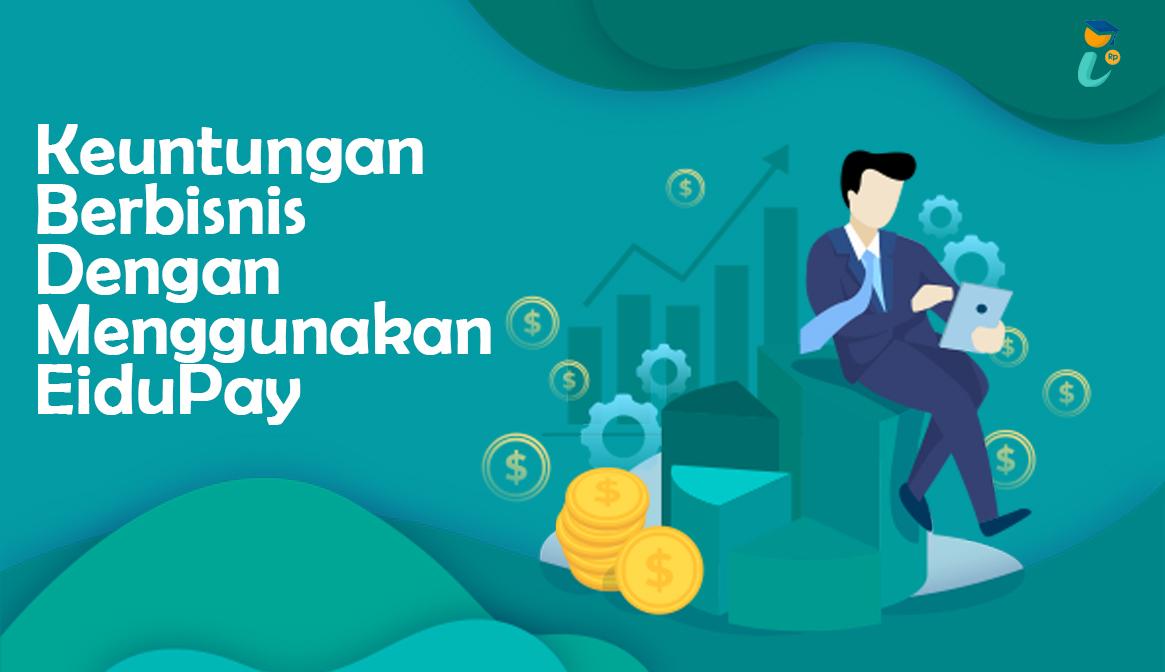 Keuntungan Berbisnis Dengan Menggunakan EiduPay
